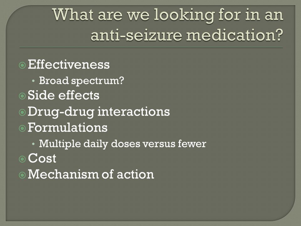  Effectiveness Broad spectrum?  Side effects  Drug-drug interactions  Formulations Multiple daily doses versus fewer  Cost  Mechanism of action