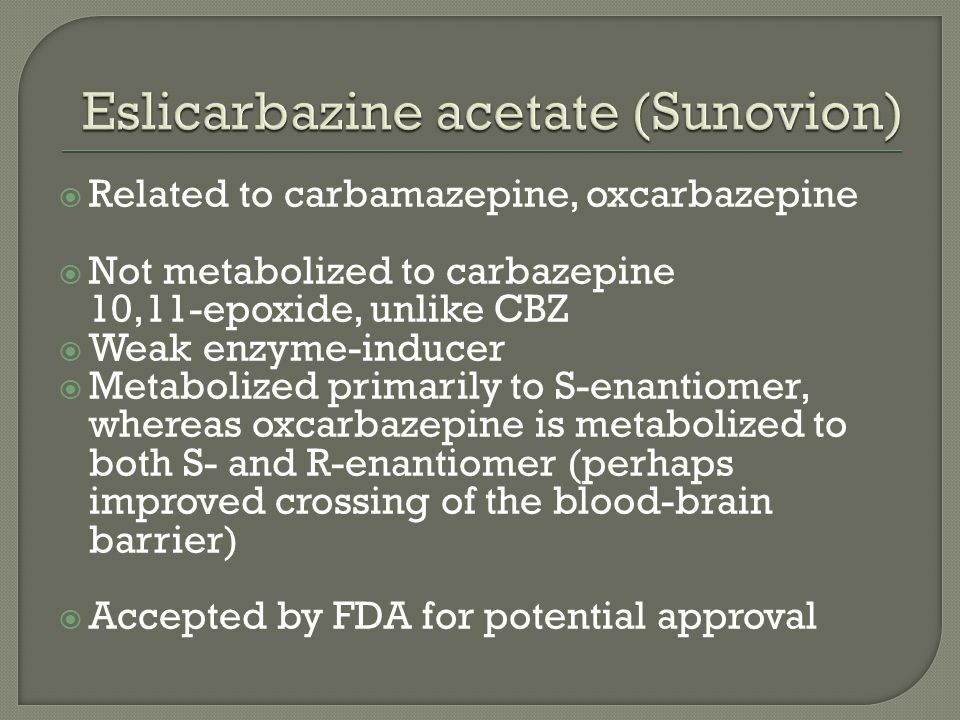  Related to carbamazepine, oxcarbazepine  Not metabolized to carbazepine 10,11-epoxide, unlike CBZ  Weak enzyme-inducer  Metabolized primarily to S-enantiomer, whereas oxcarbazepine is metabolized to both S- and R-enantiomer (perhaps improved crossing of the blood-brain barrier)  Accepted by FDA for potential approval