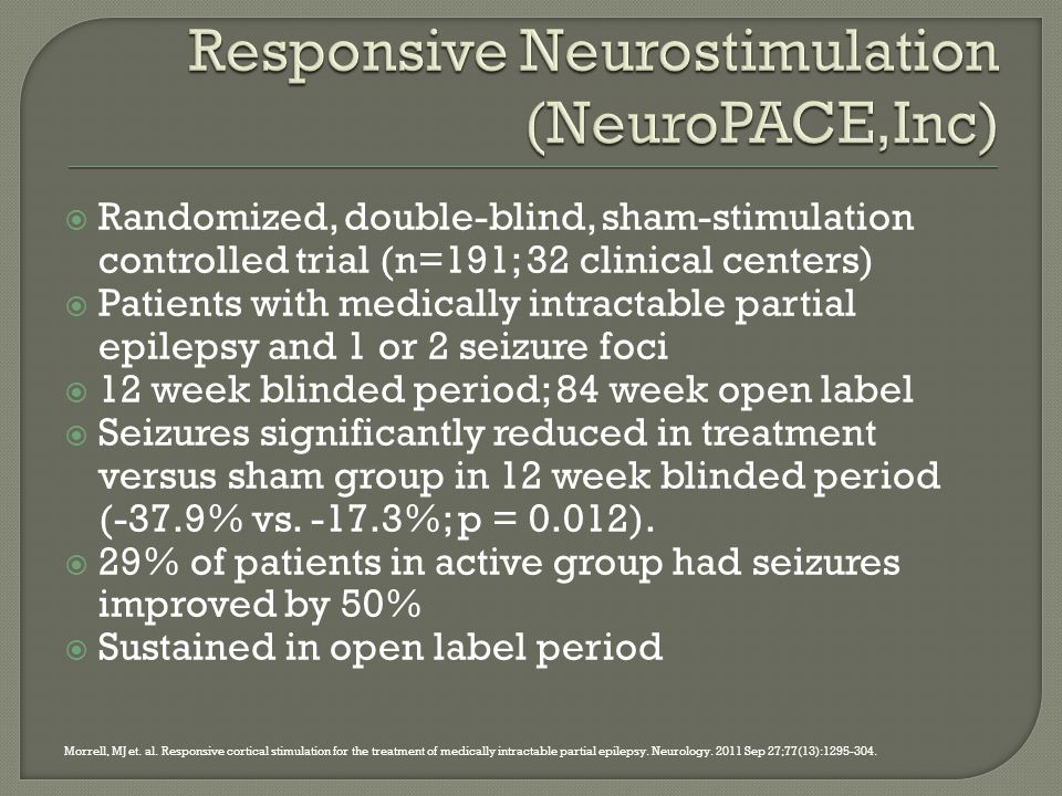  Randomized, double-blind, sham-stimulation controlled trial (n=191; 32 clinical centers)  Patients with medically intractable partial epilepsy and 1 or 2 seizure foci  12 week blinded period; 84 week open label  Seizures significantly reduced in treatment versus sham group in 12 week blinded period (-37.9% vs.