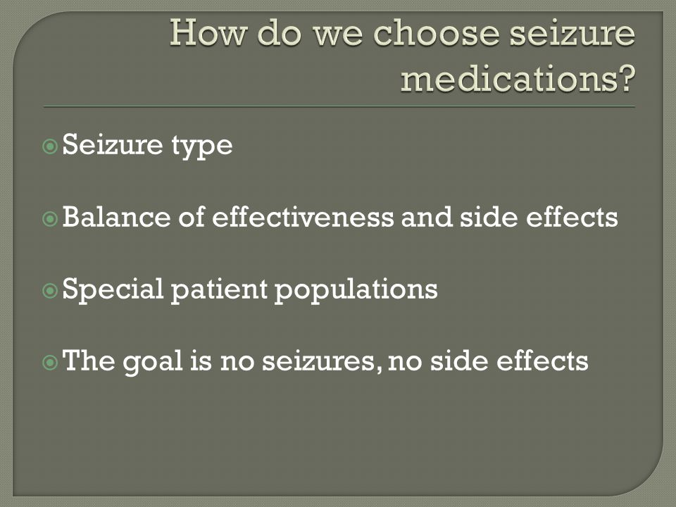  Seizure type  Balance of effectiveness and side effects  Special patient populations  The goal is no seizures, no side effects