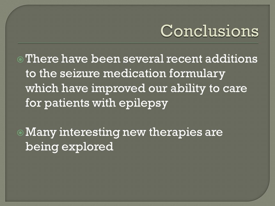  There have been several recent additions to the seizure medication formulary which have improved our ability to care for patients with epilepsy  Many interesting new therapies are being explored