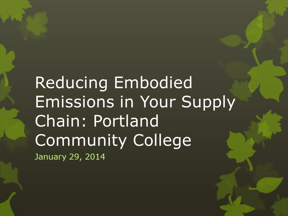 Reducing Embodied Emissions in Your Supply Chain: Portland Community College January 29, 2014