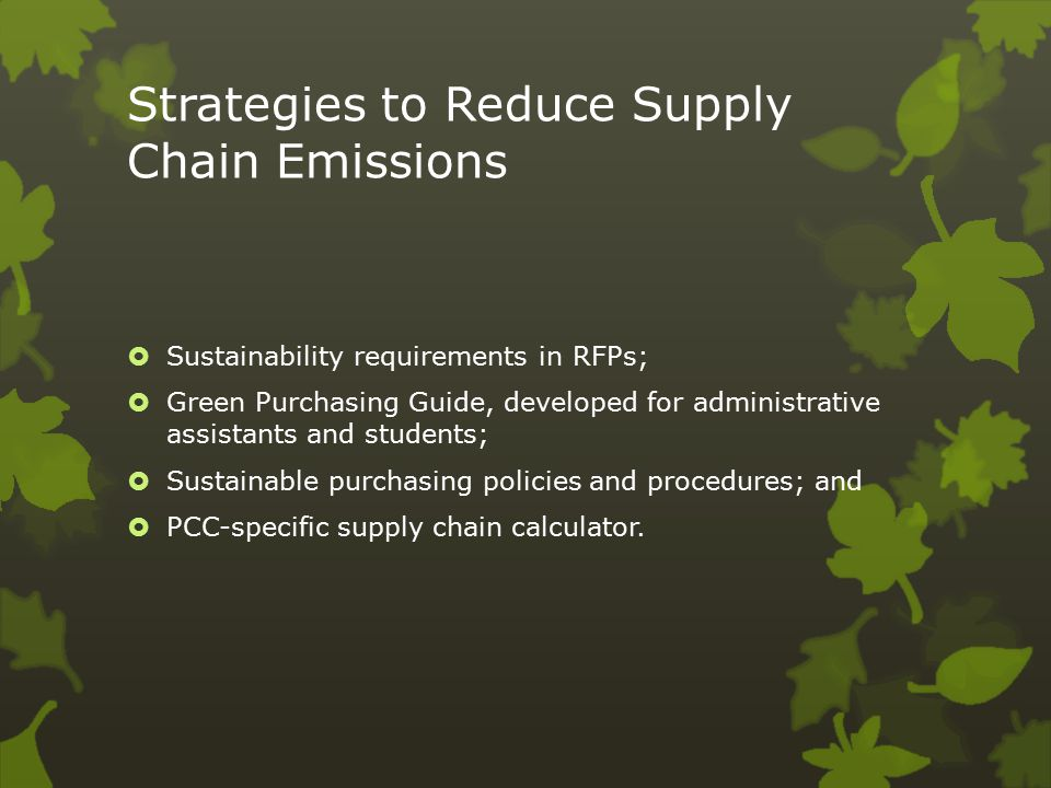 Strategies to Reduce Supply Chain Emissions  Sustainability requirements in RFPs;  Green Purchasing Guide, developed for administrative assistants and students;  Sustainable purchasing policies and procedures; and  PCC-specific supply chain calculator.