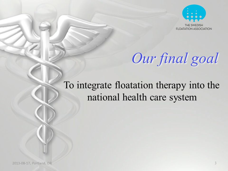 Our final goal 2013-08-17, Portland, OR 3 To integrate floatation therapy into the national health care system