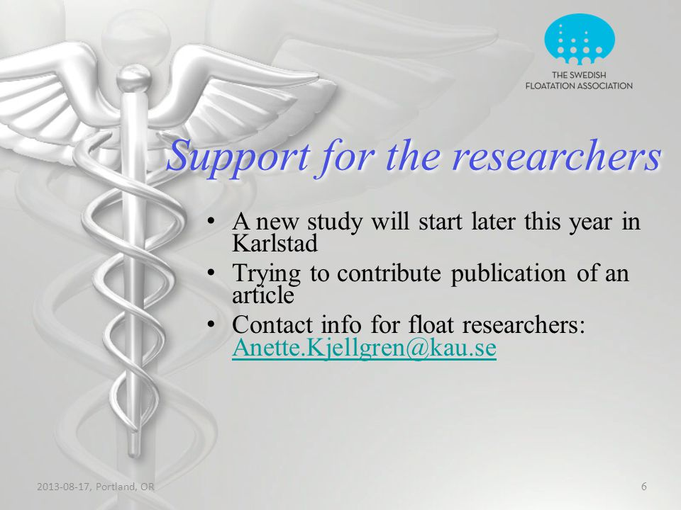 Support for the researchers 2013-08-17, Portland, OR 6 A new study will start later this year in Karlstad Trying to contribute publication of an article Contact info for float researchers: Anette.Kjellgren@kau.se Anette.Kjellgren@kau.se