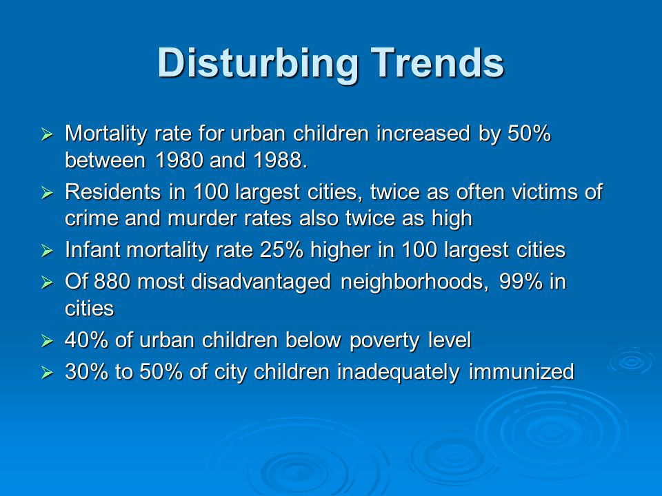 Disturbing Trends  Mortality rate for urban children increased by 50% between 1980 and 1988.