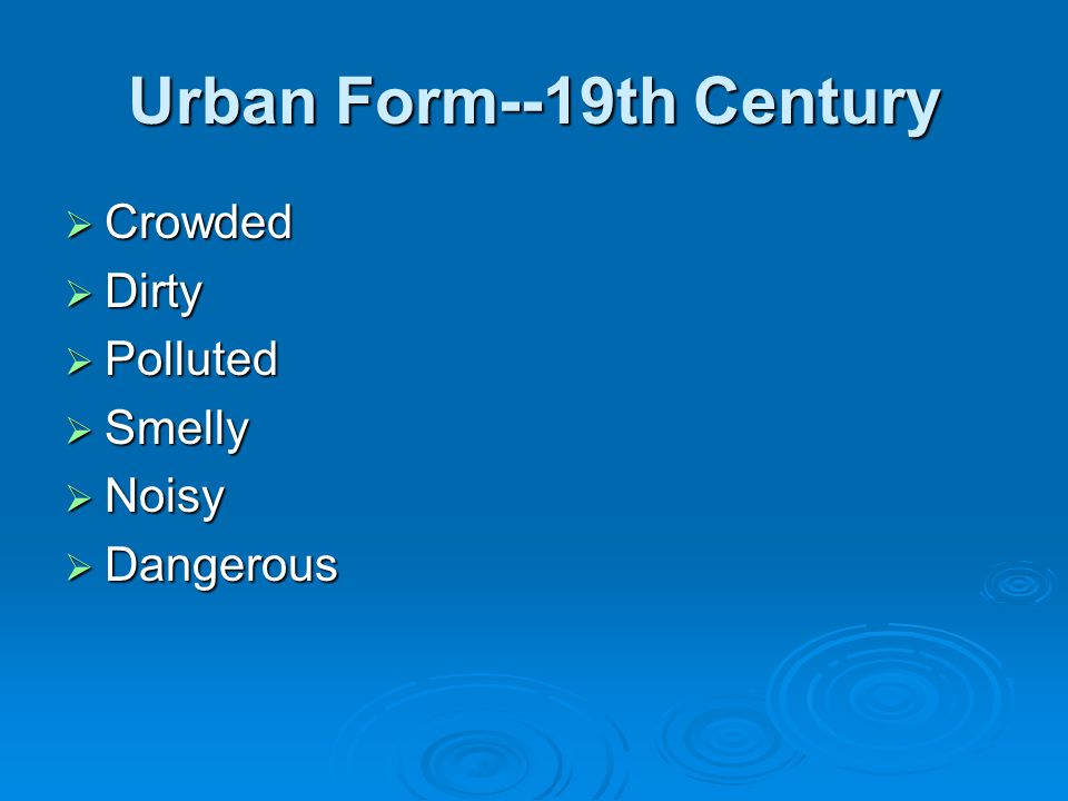 Urban Form--19th Century  Crowded  Dirty  Polluted  Smelly  Noisy  Dangerous