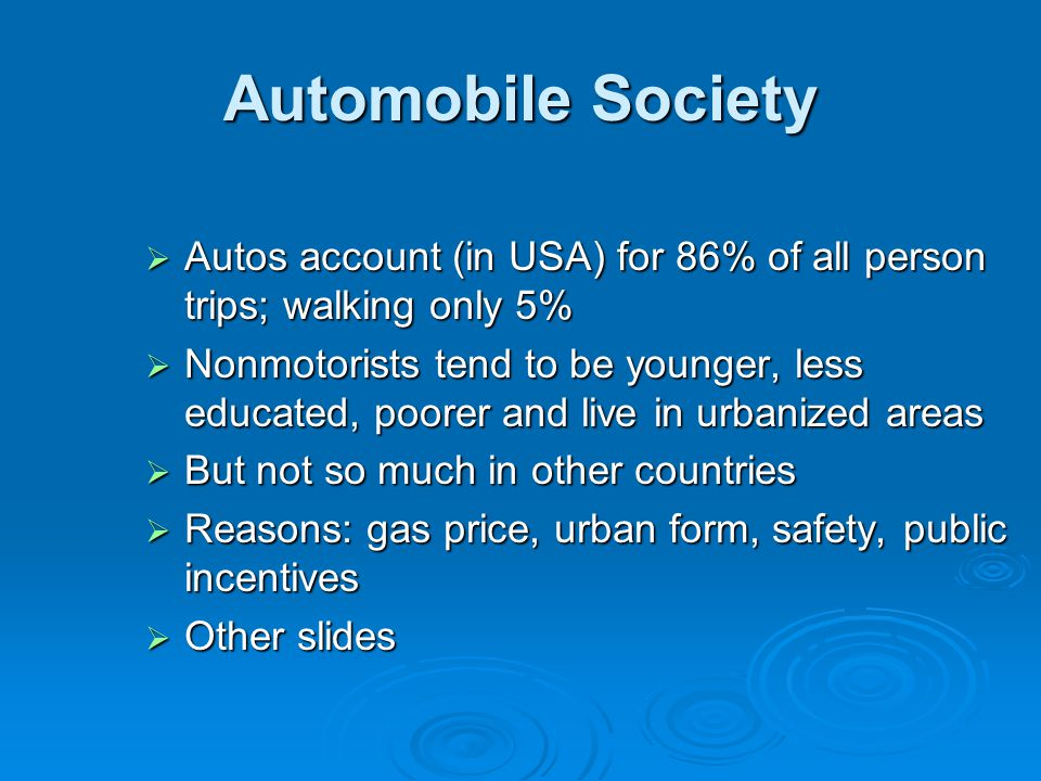 Automobile Society  Autos account (in USA) for 86% of all person trips; walking only 5%  Nonmotorists tend to be younger, less educated, poorer and