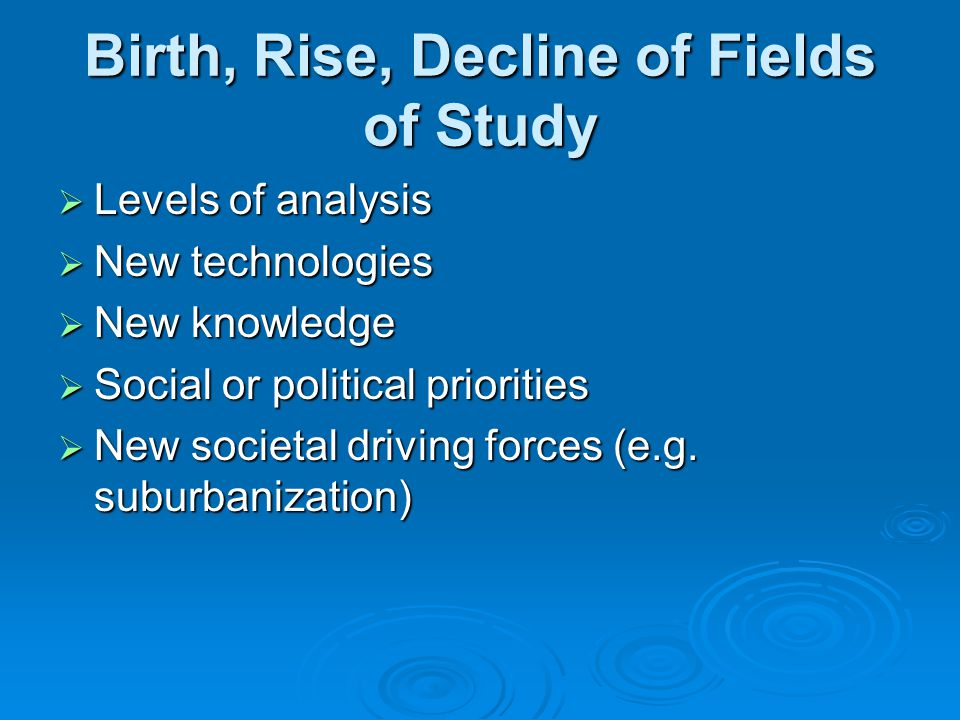 Birth, Rise, Decline of Fields of Study  Levels of analysis  New technologies  New knowledge  Social or political priorities  New societal drivin