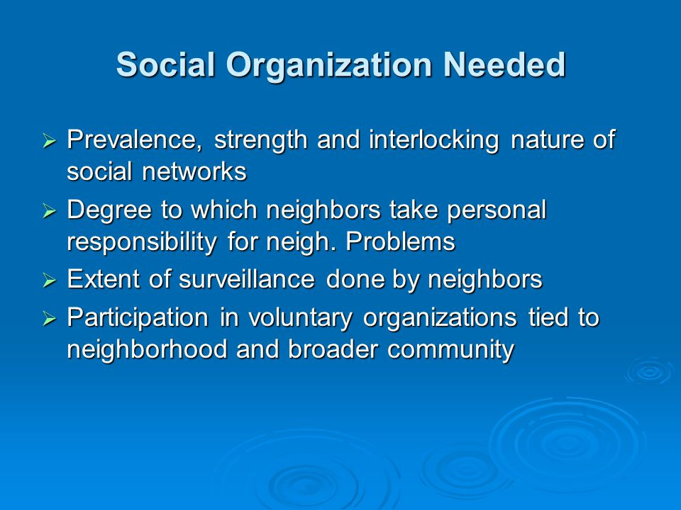 Social Organization Needed  Prevalence, strength and interlocking nature of social networks  Degree to which neighbors take personal responsibility