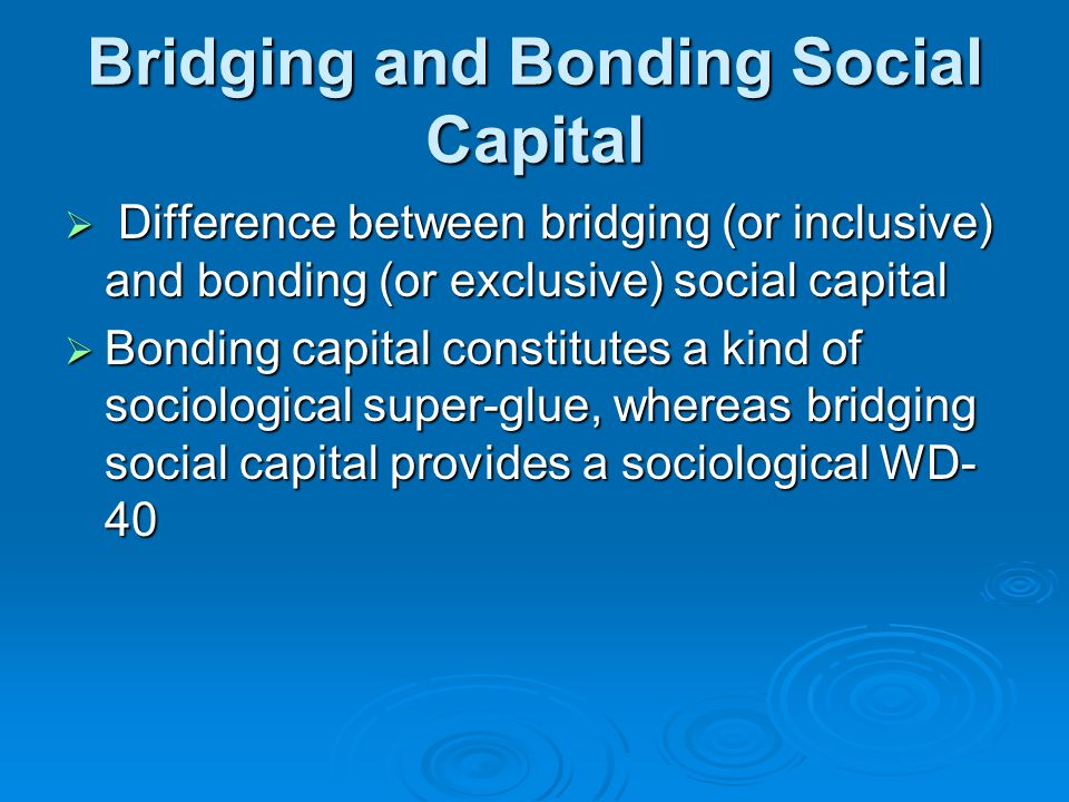 Bridging and Bonding Social Capital  Difference between bridging (or inclusive) and bonding (or exclusive) social capital  Bonding capital constitutes a kind of sociological super-glue, whereas bridging social capital provides a sociological WD- 40