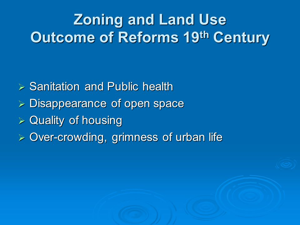 Zoning and Land Use Outcome of Reforms 19 th Century  Sanitation and Public health  Disappearance of open space  Quality of housing  Over-crowding, grimness of urban life