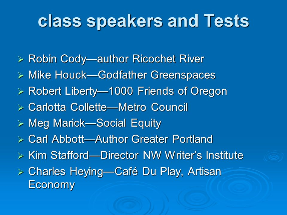 class speakers and Tests  Robin Cody—author Ricochet River  Mike Houck—Godfather Greenspaces  Robert Liberty—1000 Friends of Oregon  Carlotta Collette—Metro Council  Meg Marick—Social Equity  Carl Abbott—Author Greater Portland  Kim Stafford—Director NW Writer's Institute  Charles Heying—Café Du Play, Artisan Economy