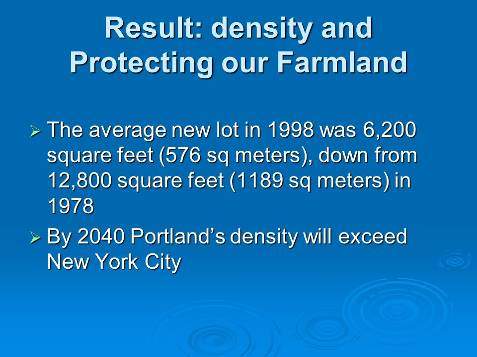 Result: density and Protecting our Farmland  The average new lot in 1998 was 6,200 square feet (576 sq meters), down from 12,800 square feet (1189 sq meters) in 1978  By 2040 Portland's density will exceed New York City