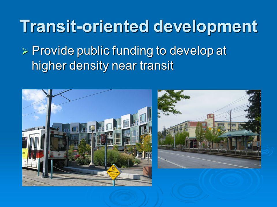 Transit-oriented development  Provide public funding to develop at higher density near transit