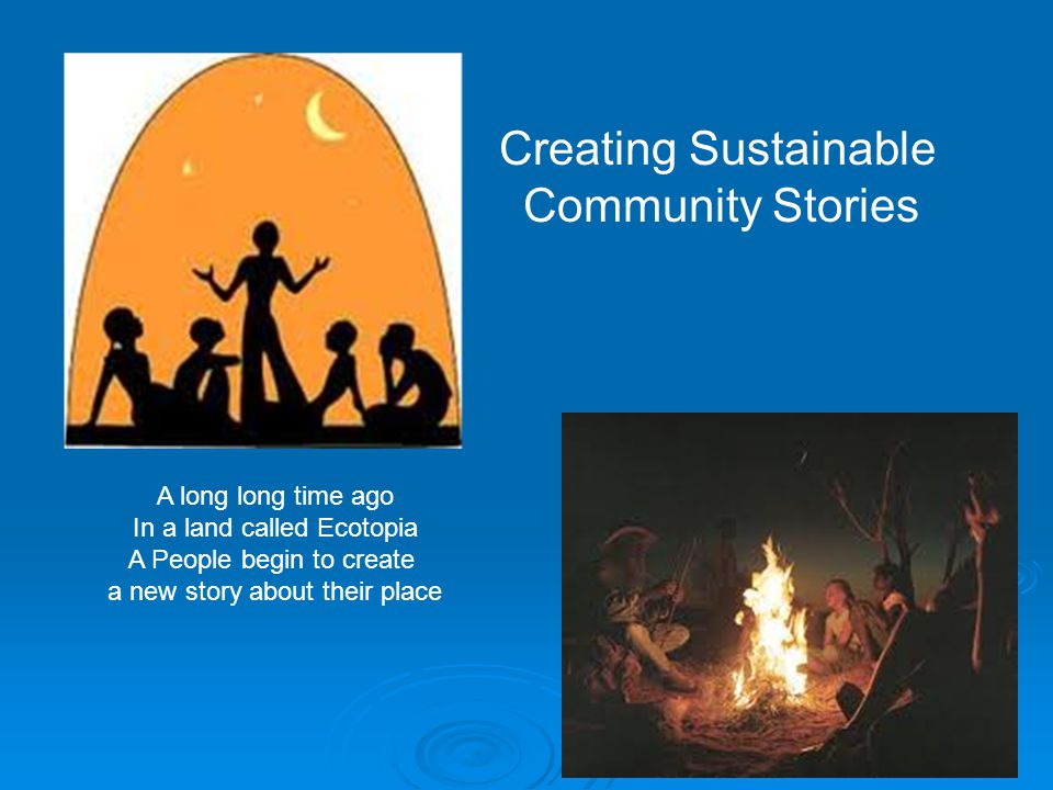 Creating Sustainable Community Stories A long long time ago In a land called Ecotopia A People begin to create a new story about their place
