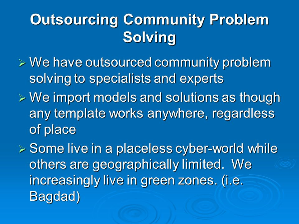Outsourcing Community Problem Solving  We have outsourced community problem solving to specialists and experts  We import models and solutions as th