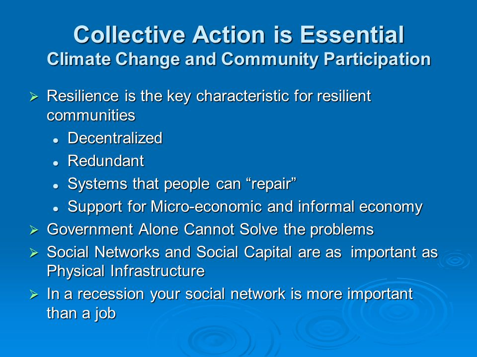 Collective Action is Essential Climate Change and Community Participation  Resilience is the key characteristic for resilient communities Decentralized Decentralized Redundant Redundant Systems that people can repair Systems that people can repair Support for Micro-economic and informal economy Support for Micro-economic and informal economy  Government Alone Cannot Solve the problems  Social Networks and Social Capital are as important as Physical Infrastructure  In a recession your social network is more important than a job