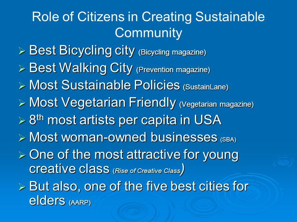 Role of Citizens in Creating Sustainable Community  Best Bicycling city (Bicycling magazine)  Best Walking City (Prevention magazine)  Most Sustainable Policies (SustainLane)  Most Vegetarian Friendly (Vegetarian magazine)  8 th most artists per capita in USA  Most woman-owned businesses (SBA)  One of the most attractive for young creative class (Rise of Creative Class )  But also, one of the five best cities for elders (AARP)