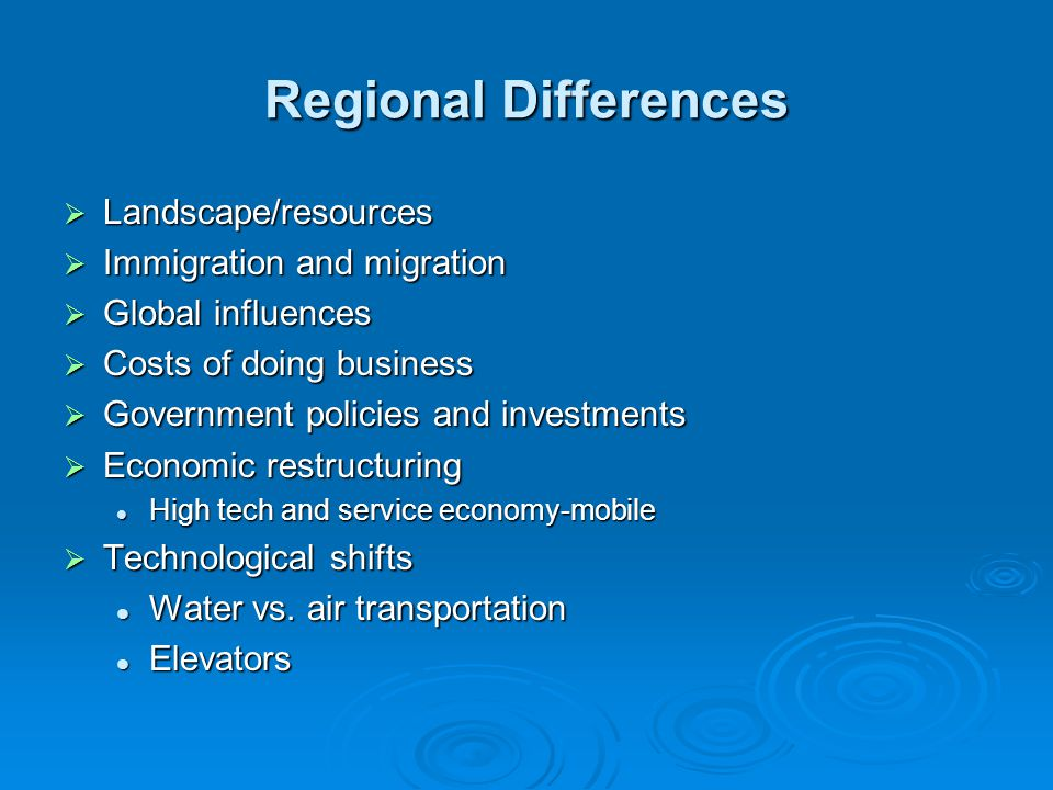 Regional Differences  Landscape/resources  Immigration and migration  Global influences  Costs of doing business  Government policies and investments  Economic restructuring High tech and service economy-mobile High tech and service economy-mobile  Technological shifts Water vs.