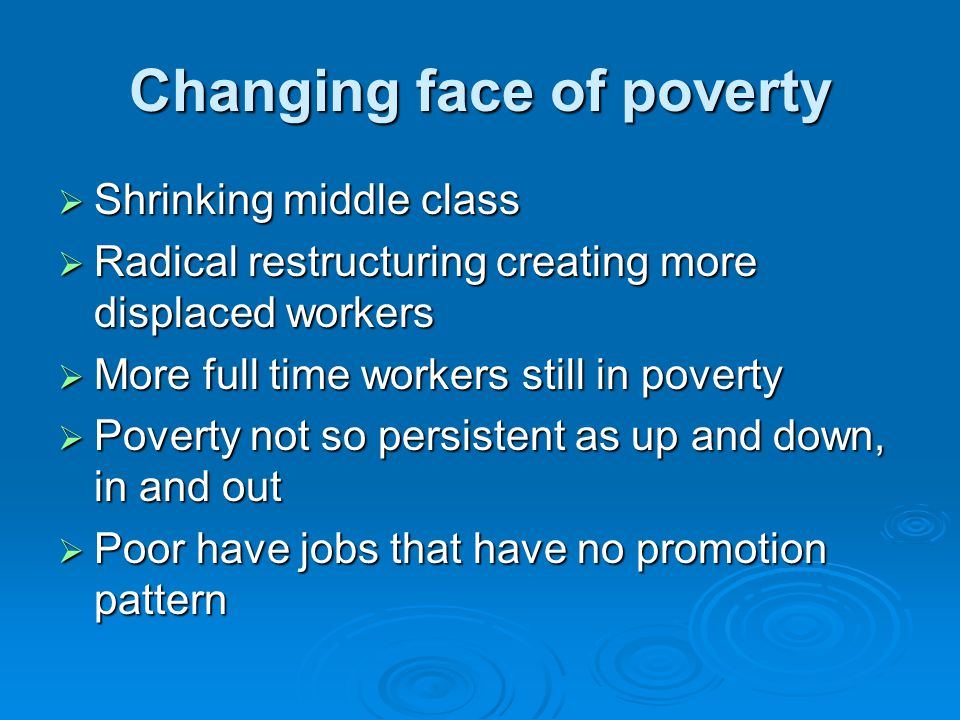 Changing face of poverty  Shrinking middle class  Radical restructuring creating more displaced workers  More full time workers still in poverty  Poverty not so persistent as up and down, in and out  Poor have jobs that have no promotion pattern
