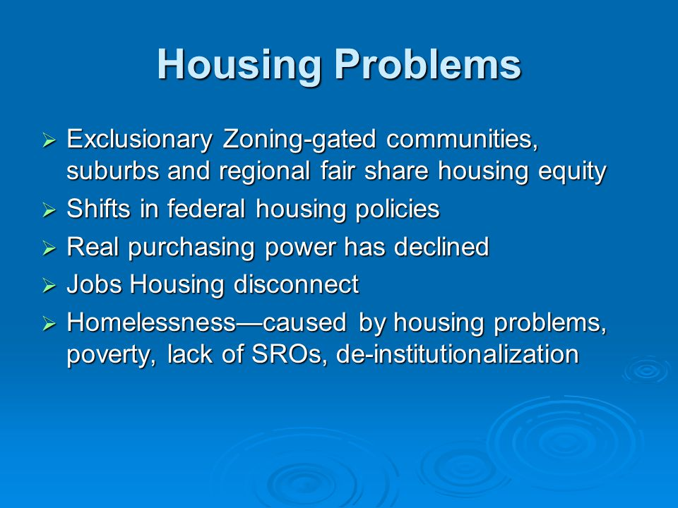 Housing Problems  Exclusionary Zoning-gated communities, suburbs and regional fair share housing equity  Shifts in federal housing policies  Real p