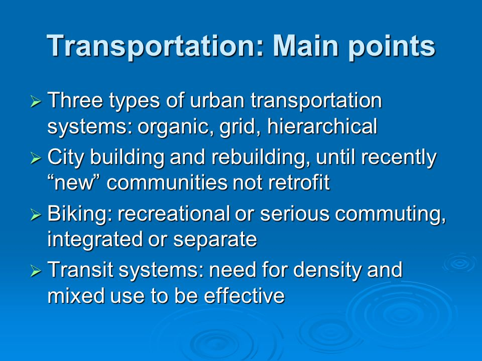 Transportation: Main points  Three types of urban transportation systems: organic, grid, hierarchical  City building and rebuilding, until recently new communities not retrofit  Biking: recreational or serious commuting, integrated or separate  Transit systems: need for density and mixed use to be effective