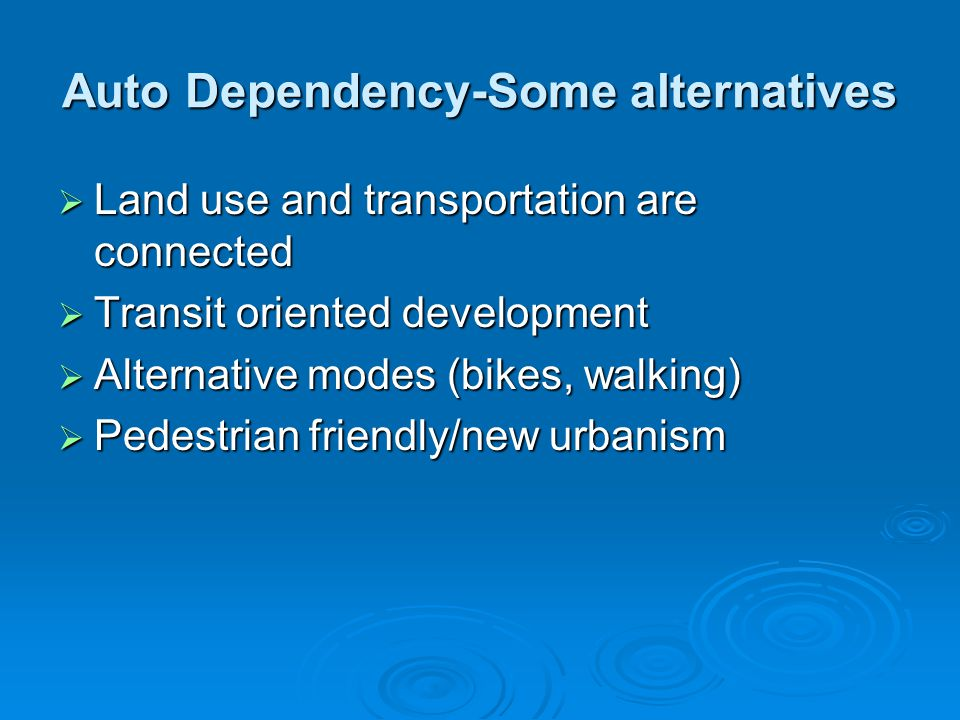 Auto Dependency-Some alternatives  Land use and transportation are connected  Transit oriented development  Alternative modes (bikes, walking)  Pe