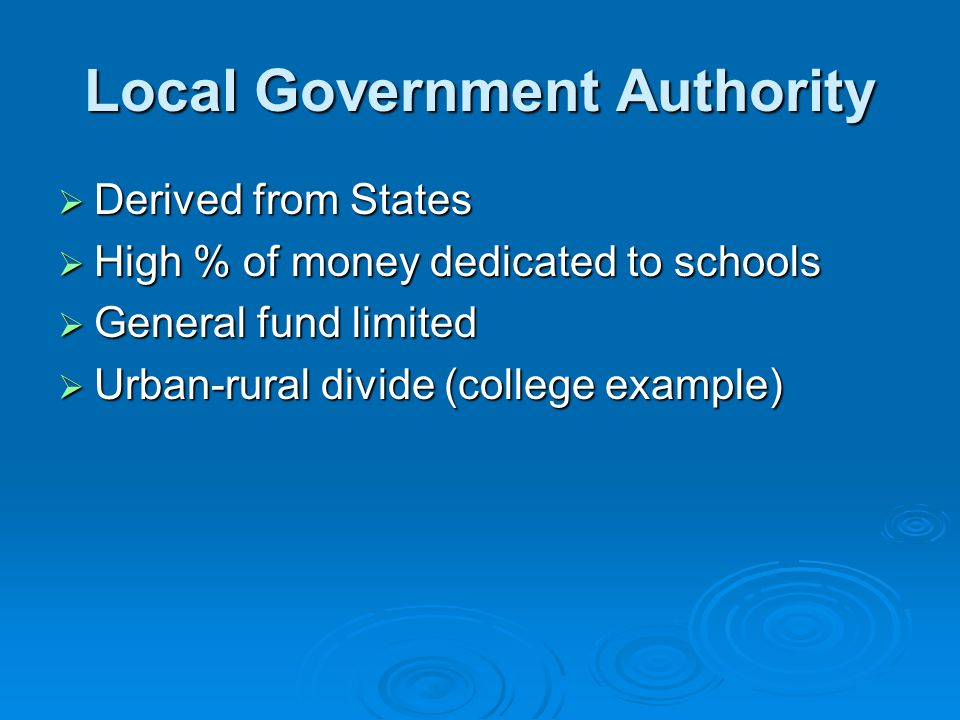 Local Government Authority  Derived from States  High % of money dedicated to schools  General fund limited  Urban-rural divide (college example)