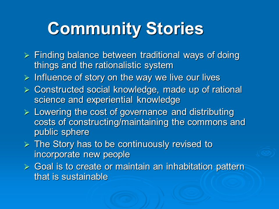 Community Stories  Finding balance between traditional ways of doing things and the rationalistic system  Influence of story on the way we live our