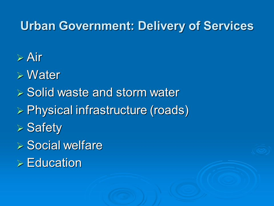 Urban Government: Delivery of Services  Air  Water  Solid waste and storm water  Physical infrastructure (roads)  Safety  Social welfare  Educa