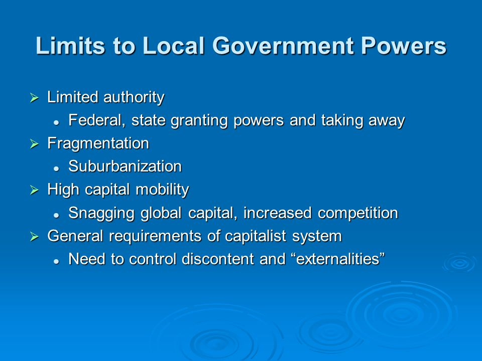 Limits to Local Government Powers  Limited authority Federal, state granting powers and taking away Federal, state granting powers and taking away 
