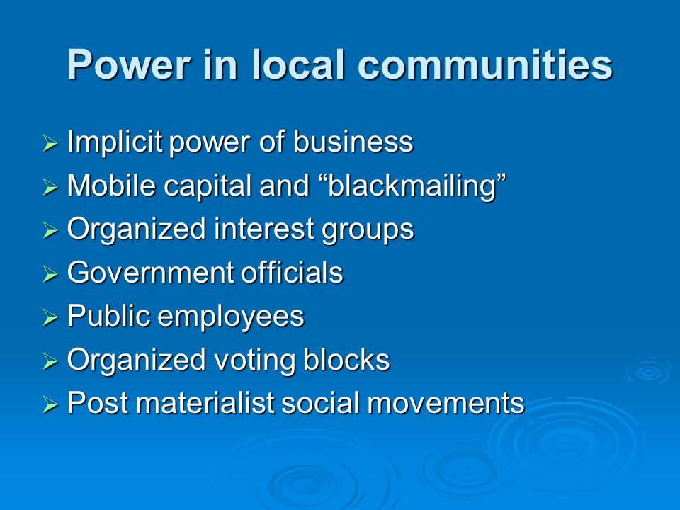 Power in local communities  Implicit power of business  Mobile capital and blackmailing  Organized interest groups  Government officials  Public employees  Organized voting blocks  Post materialist social movements