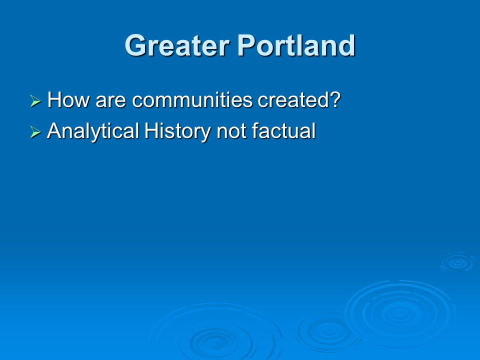 Greater Portland  How are communities created?  Analytical History not factual