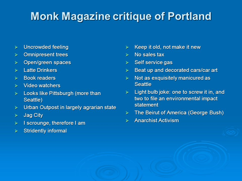 Monk Magazine critique of Portland  Uncrowded feeling  Omnipresent trees  Open/green spaces  Latte Drinkers  Book readers  Video watchers  Looks like Pittsburgh (more than Seattle)  Urban Outpost in largely agrarian state  Jag City  I scrounge, therefore I am  Stridently informal  Keep it old, not make it new  No sales tax  Self service gas  Beat up and decorated cars/car art  Not as exquisitely manicured as Seattle  Light bulb joke: one to screw it in, and two to file an environmental impact statement  The Beirut of America (George Bush)  Anarchist Activism