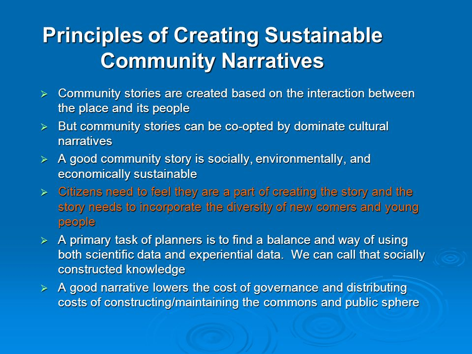 Principles of Creating Sustainable Community Narratives  Community stories are created based on the interaction between the place and its people  Bu