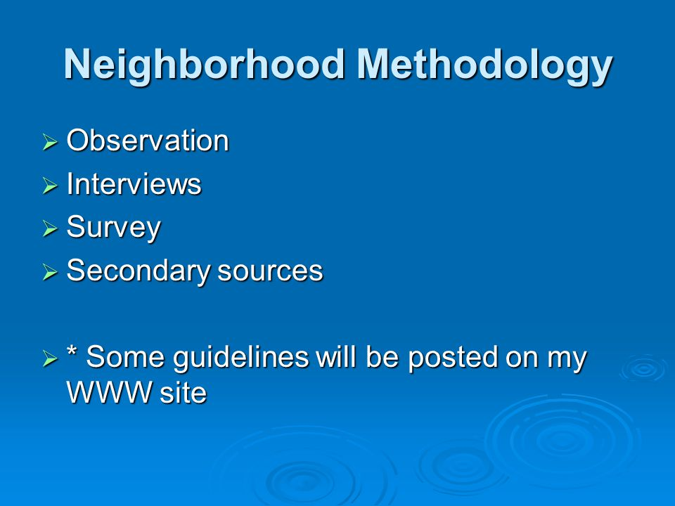 Neighborhood Methodology  Observation  Interviews  Survey  Secondary sources  * Some guidelines will be posted on my WWW site