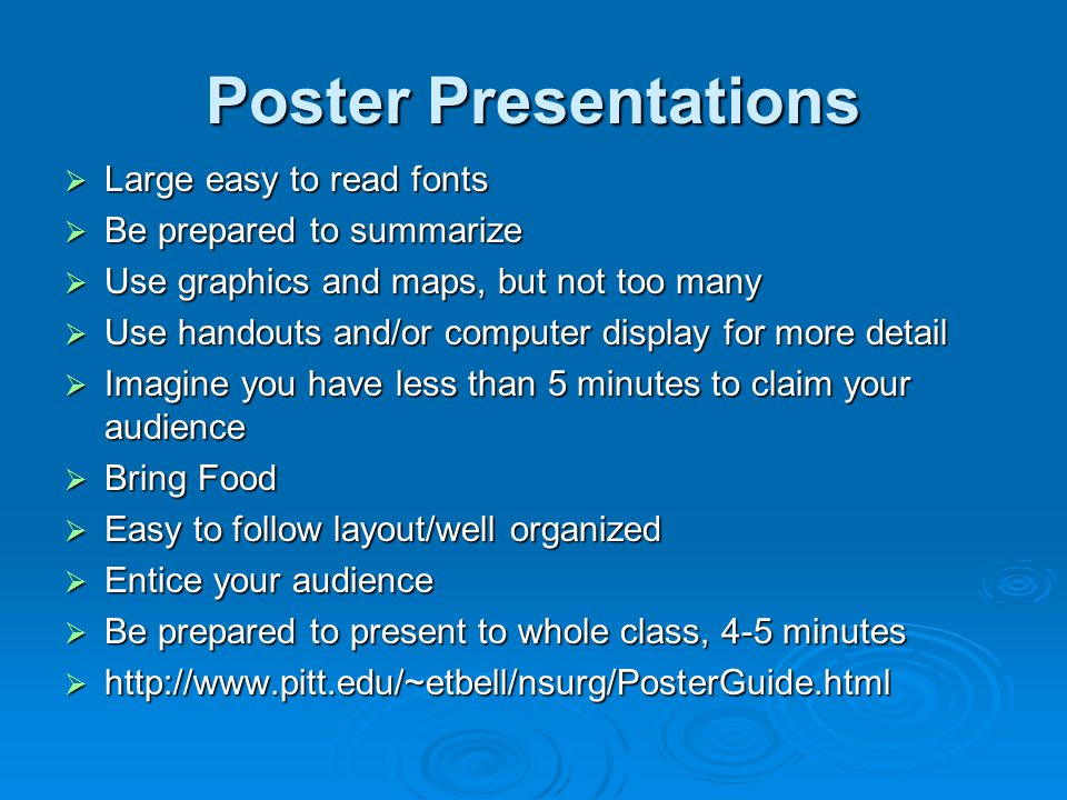 Poster Presentations  Large easy to read fonts  Be prepared to summarize  Use graphics and maps, but not too many  Use handouts and/or computer display for more detail  Imagine you have less than 5 minutes to claim your audience  Bring Food  Easy to follow layout/well organized  Entice your audience  Be prepared to present to whole class, 4-5 minutes  http://www.pitt.edu/~etbell/nsurg/PosterGuide.html