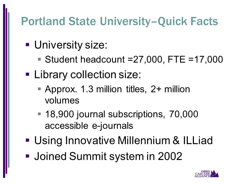 Portland State University–Quick Facts  University size:  Student headcount =27,000, FTE =17,000  Library collection size:  Approx. 1.3 million tit