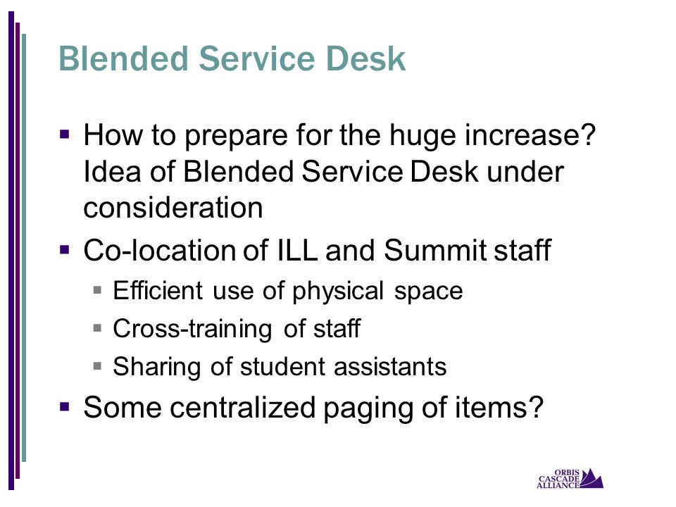 Blended Service Desk  How to prepare for the huge increase? Idea of Blended Service Desk under consideration  Co-location of ILL and Summit staff 