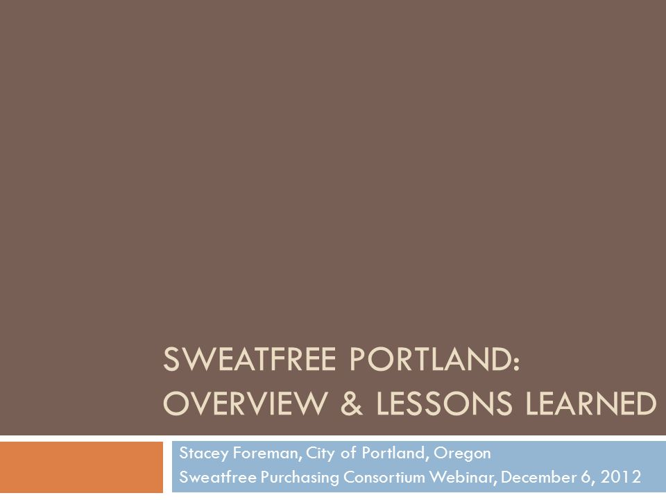 SWEATFREE PORTLAND: OVERVIEW & LESSONS LEARNED Stacey Foreman, City of Portland, Oregon Sweatfree Purchasing Consortium Webinar, December 6, 2012