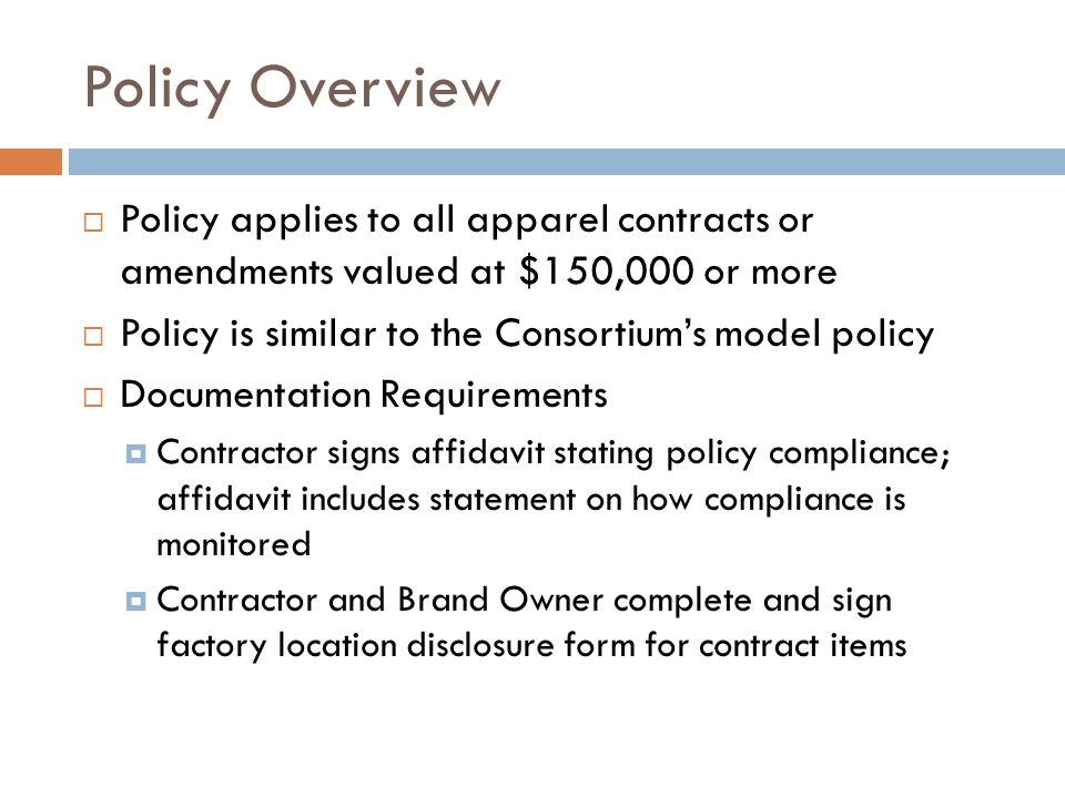 Policy Overview  Policy applies to all apparel contracts or amendments valued at $150,000 or more  Policy is similar to the Consortium's model policy  Documentation Requirements  Contractor signs affidavit stating policy compliance; affidavit includes statement on how compliance is monitored  Contractor and Brand Owner complete and sign factory location disclosure form for contract items
