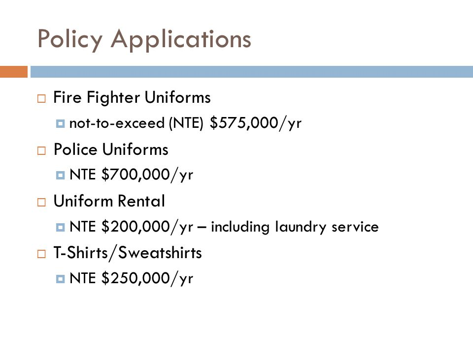 Policy Applications  Fire Fighter Uniforms  not-to-exceed (NTE) $575,000/yr  Police Uniforms  NTE $700,000/yr  Uniform Rental  NTE $200,000/yr – including laundry service  T-Shirts/Sweatshirts  NTE $250,000/yr