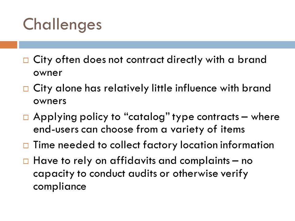 Challenges  City often does not contract directly with a brand owner  City alone has relatively little influence with brand owners  Applying policy to catalog type contracts – where end-users can choose from a variety of items  Time needed to collect factory location information  Have to rely on affidavits and complaints – no capacity to conduct audits or otherwise verify compliance