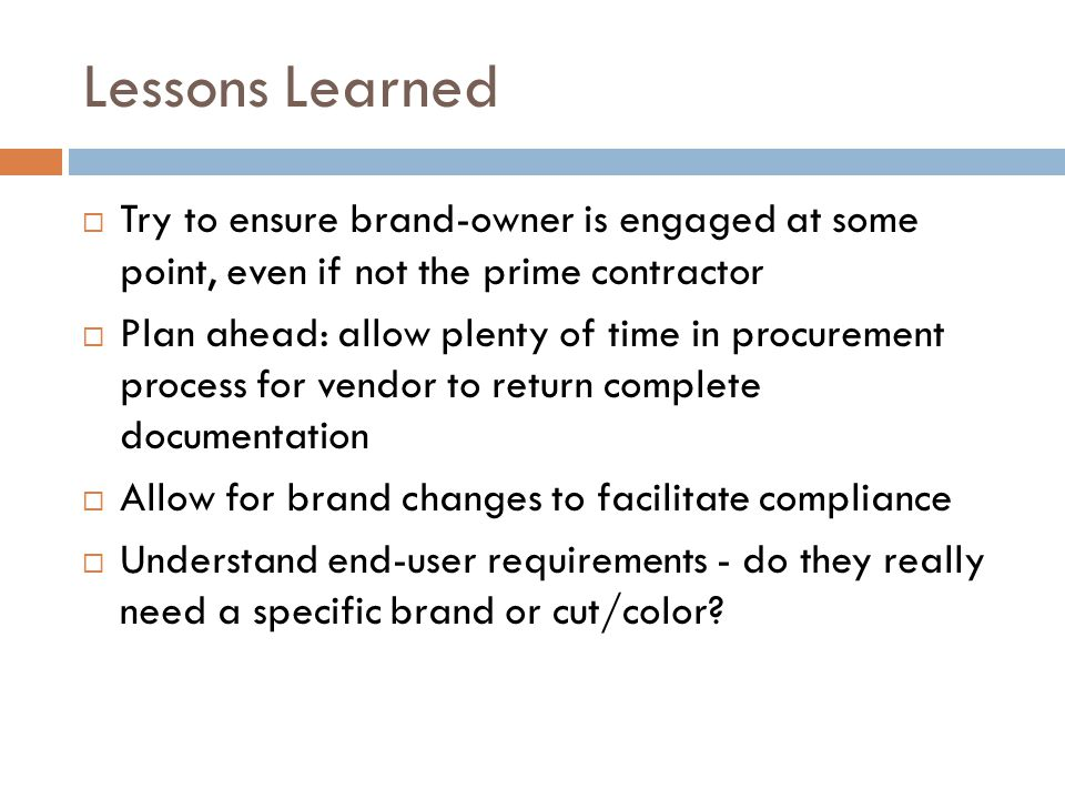 Lessons Learned  Try to ensure brand-owner is engaged at some point, even if not the prime contractor  Plan ahead: allow plenty of time in procurement process for vendor to return complete documentation  Allow for brand changes to facilitate compliance  Understand end-user requirements - do they really need a specific brand or cut/color