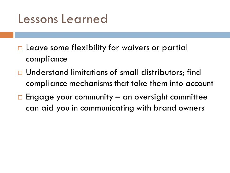 Lessons Learned  Leave some flexibility for waivers or partial compliance  Understand limitations of small distributors; find compliance mechanisms that take them into account  Engage your community – an oversight committee can aid you in communicating with brand owners