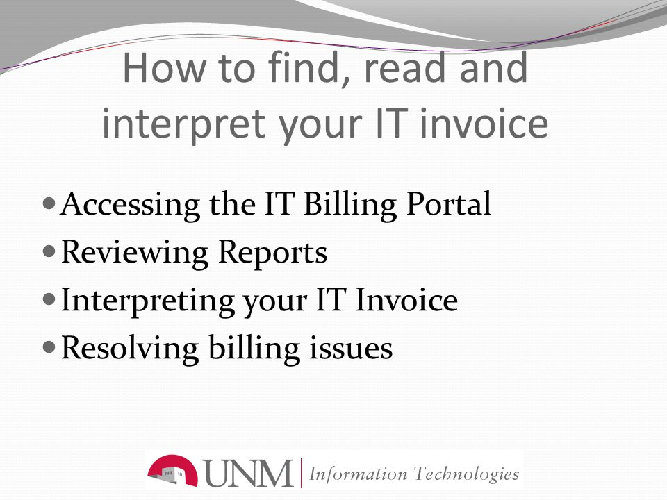 How to find, read and interpret your IT invoice Accessing the IT Billing Portal Reviewing Reports Interpreting your IT Invoice Resolving billing issue