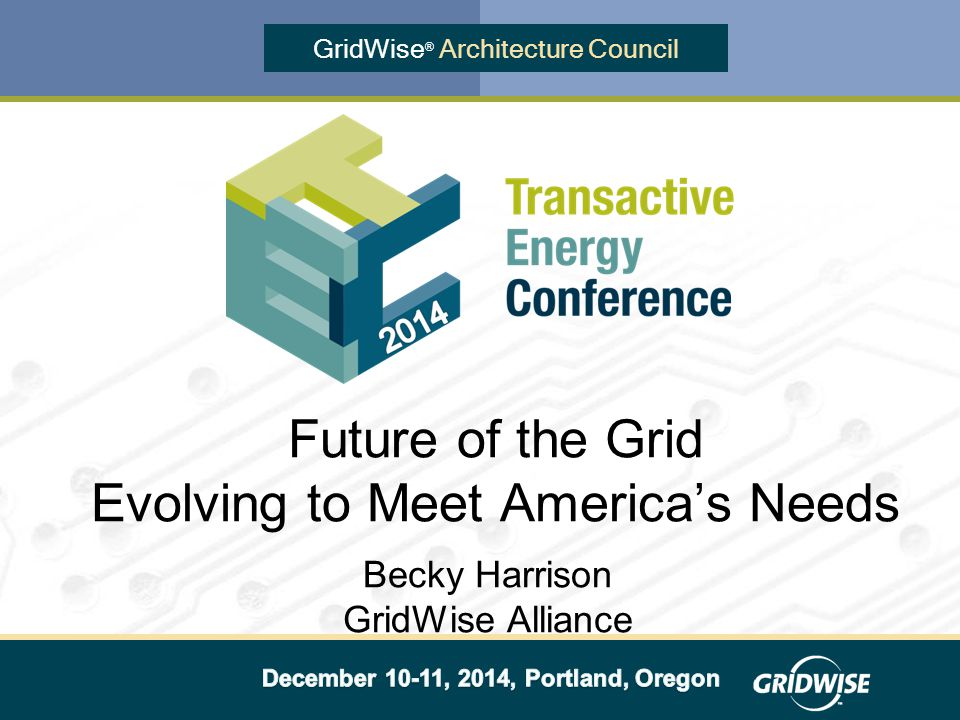 GridWise ® Architecture Council Becky Harrison GridWise Alliance Future of the Grid Evolving to Meet America's Needs