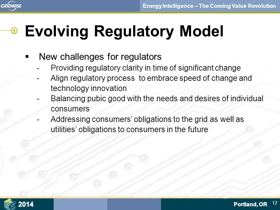 12 December 10-11, 2014, Portland, Oregon Evolving Regulatory Model  New challenges for regulators ‑ Providing regulatory clarity in time of significant change ‑ Align regulatory process to embrace speed of change and technology innovation ‑ Balancing pubic good with the needs and desires of individual consumers ‑ Addressing consumers' obligations to the grid as well as utilities' obligations to consumers in the future