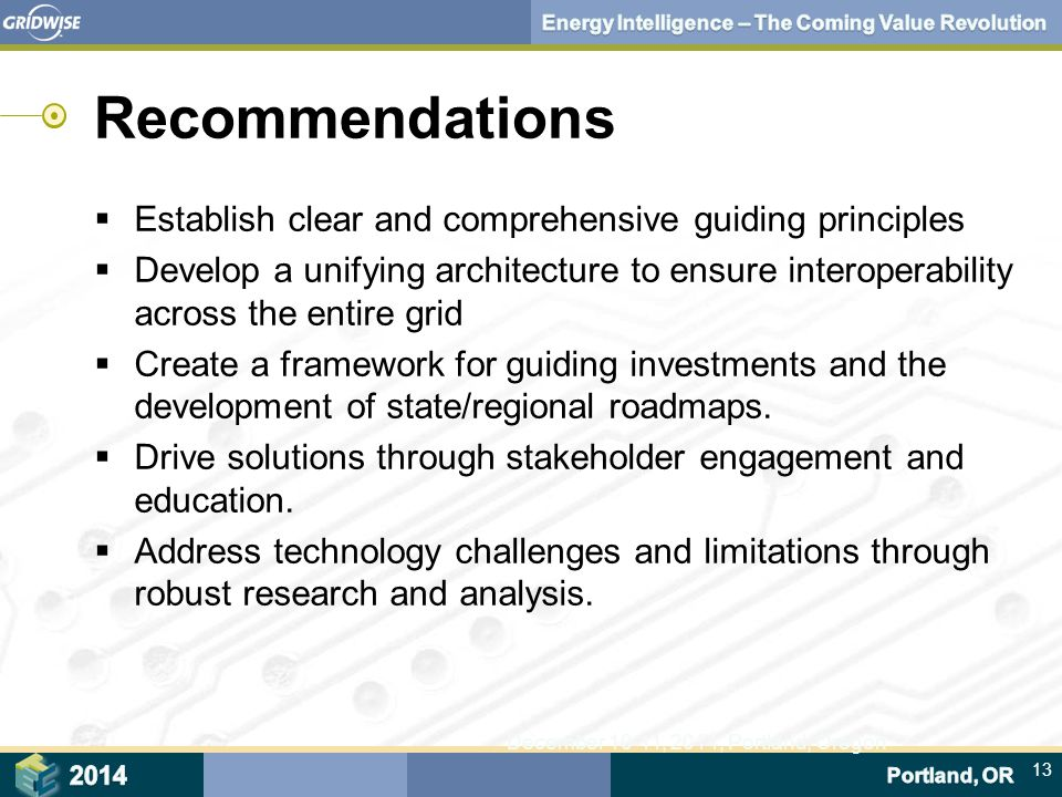 13 December 10-11, 2014, Portland, Oregon Recommendations  Establish clear and comprehensive guiding principles  Develop a unifying architecture to ensure interoperability across the entire grid  Create a framework for guiding investments and the development of state/regional roadmaps.